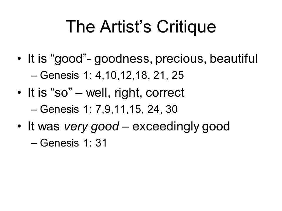 The Artist's Critique It is good - goodness, precious, beautiful –Genesis 1: 4,10,12,18, 21, 25 It is so – well, right, correct –Genesis 1: 7,9,11,15, 24, 30 It was very good – exceedingly good –Genesis 1: 31