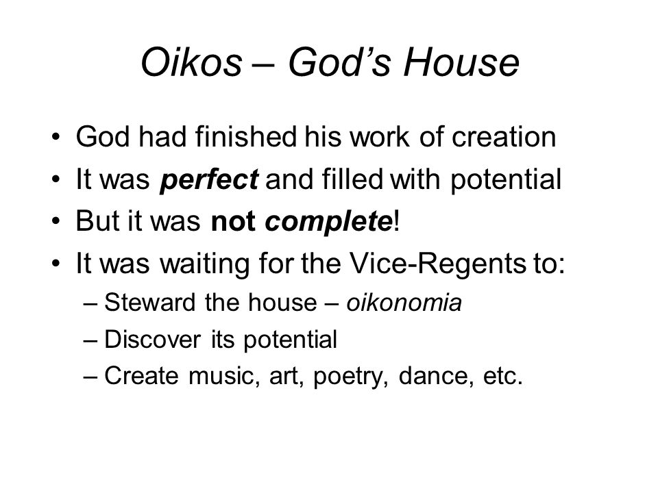 Oikos – God's House God had finished his work of creation It was perfect and filled with potential But it was not complete.