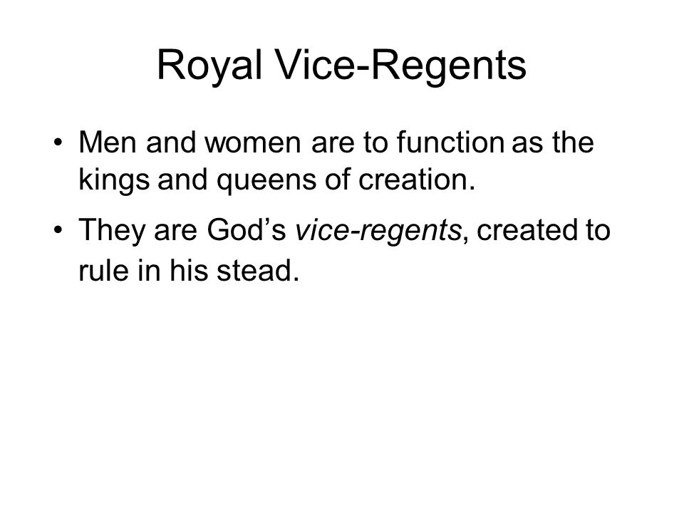 Royal Vice-Regents Men and women are to function as the kings and queens of creation.