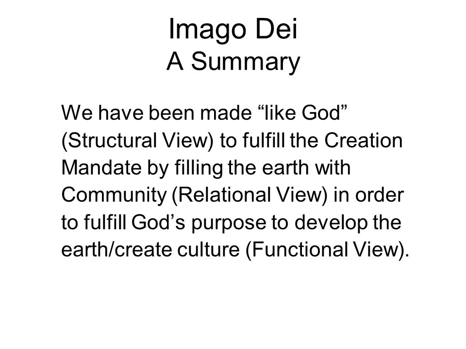 Imago Dei A Summary We have been made like God (Structural View) to fulfill the Creation Mandate by filling the earth with Community (Relational View) in order to fulfill God's purpose to develop the earth/create culture (Functional View).