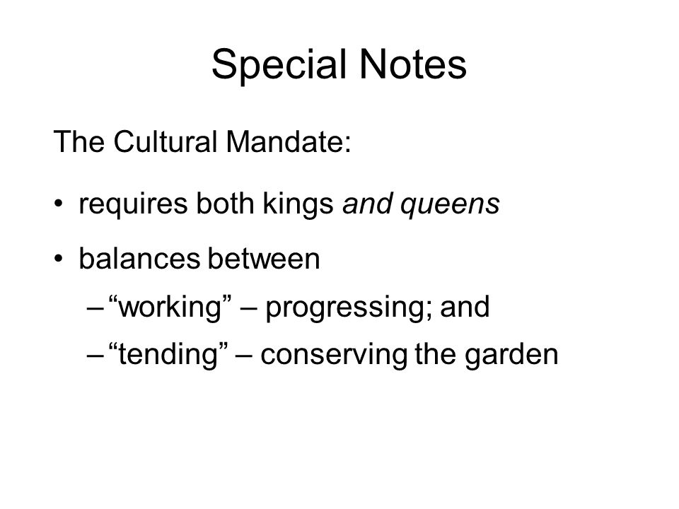 Special Notes The Cultural Mandate: requires both kings and queens balances between – working – progressing; and – tending – conserving the garden