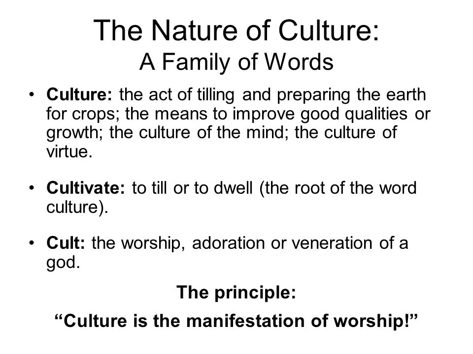 The Nature of Culture: A Family of Words Culture: the act of tilling and preparing the earth for crops; the means to improve good qualities or growth; the culture of the mind; the culture of virtue.