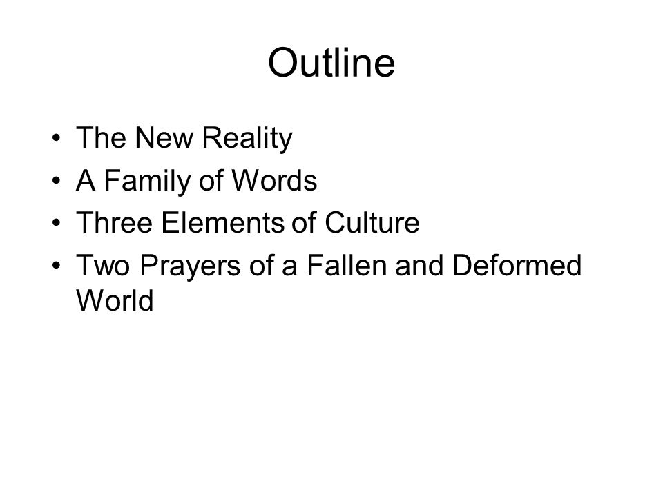 Outline The New Reality A Family of Words Three Elements of Culture Two Prayers of a Fallen and Deformed World