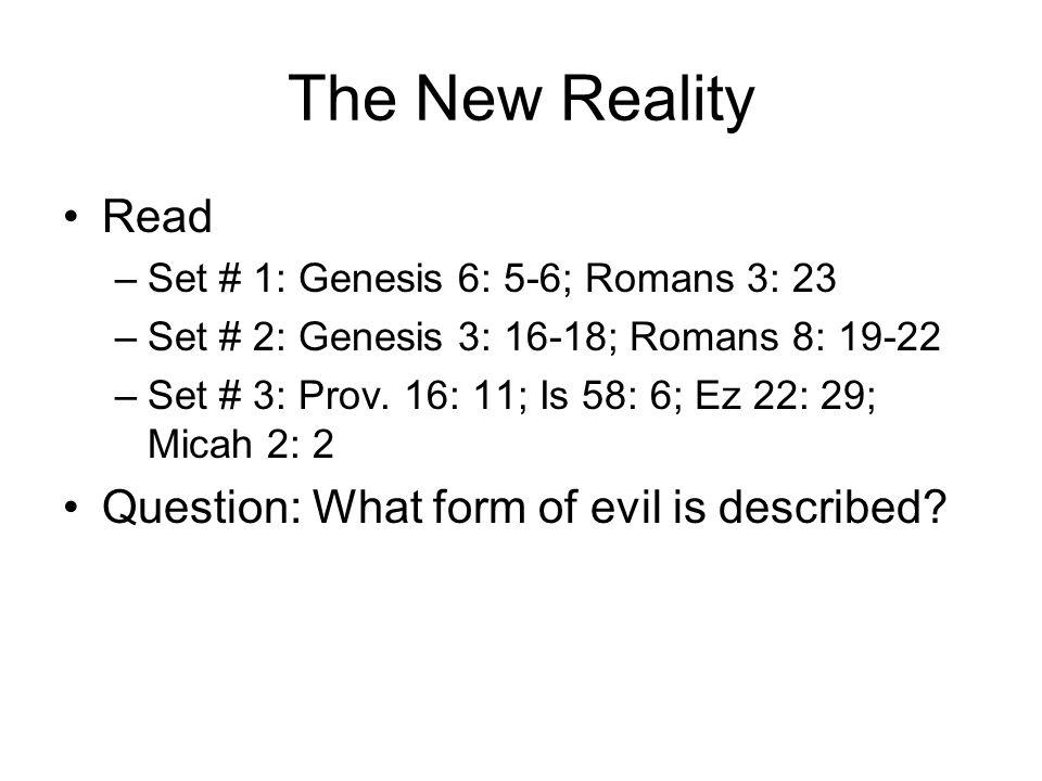 The New Reality Read –Set # 1: Genesis 6: 5-6; Romans 3: 23 –Set # 2: Genesis 3: 16-18; Romans 8: 19-22 –Set # 3: Prov.