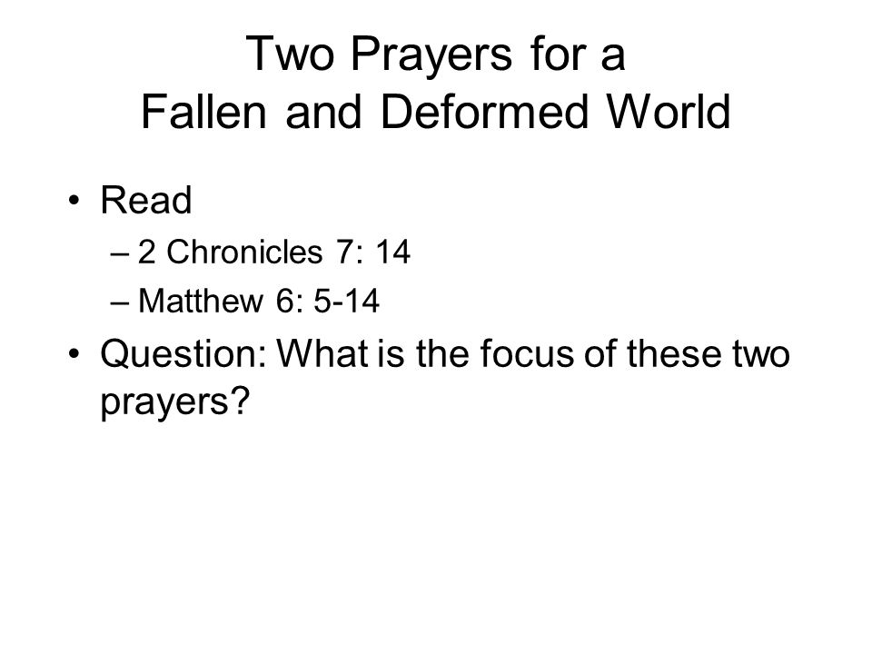 Two Prayers for a Fallen and Deformed World Read –2 Chronicles 7: 14 –Matthew 6: 5-14 Question: What is the focus of these two prayers?