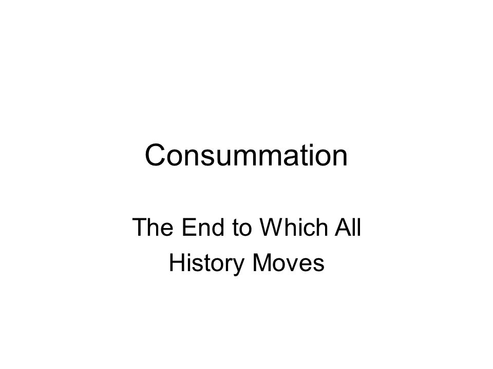 Consummation The End to Which All History Moves