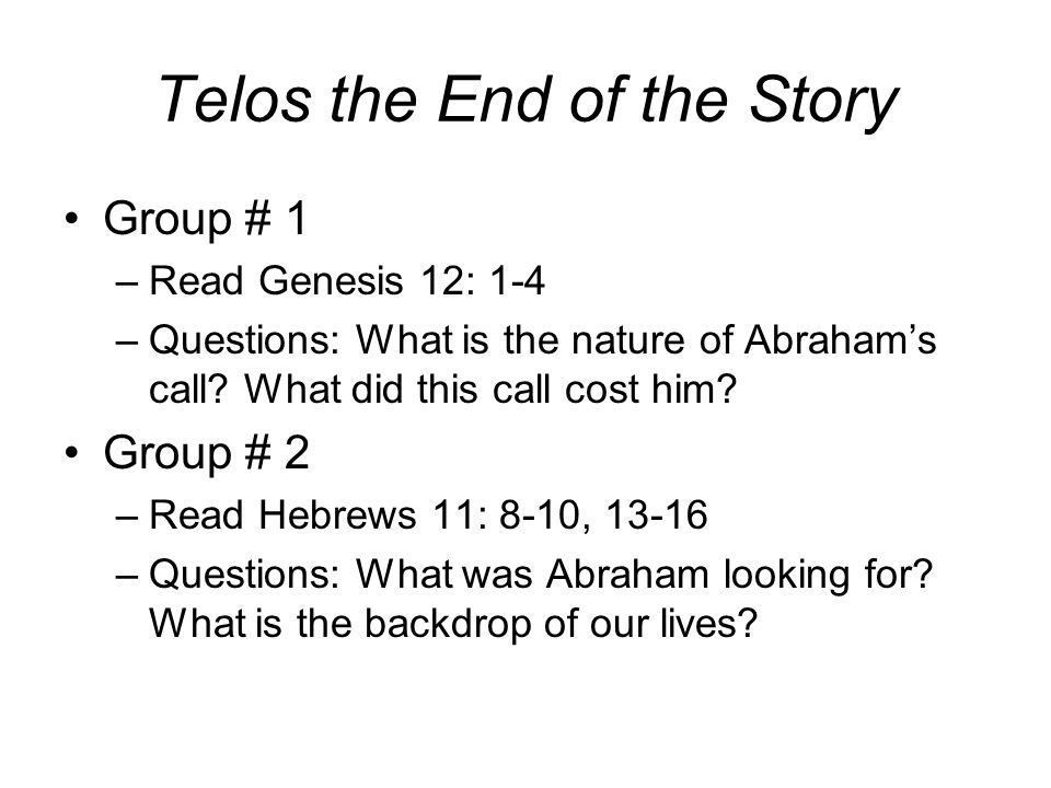 Telos the End of the Story Group # 1 –Read Genesis 12: 1-4 –Questions: What is the nature of Abraham's call.