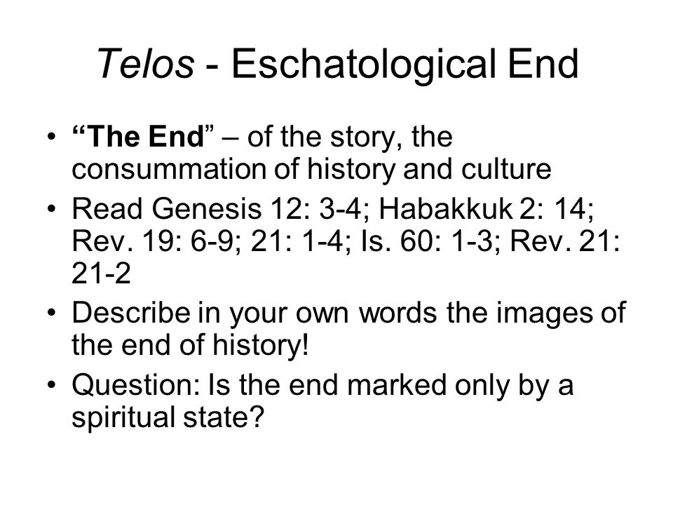 Telos - Eschatological End The End – of the story, the consummation of history and culture Read Genesis 12: 3-4; Habakkuk 2: 14; Rev.