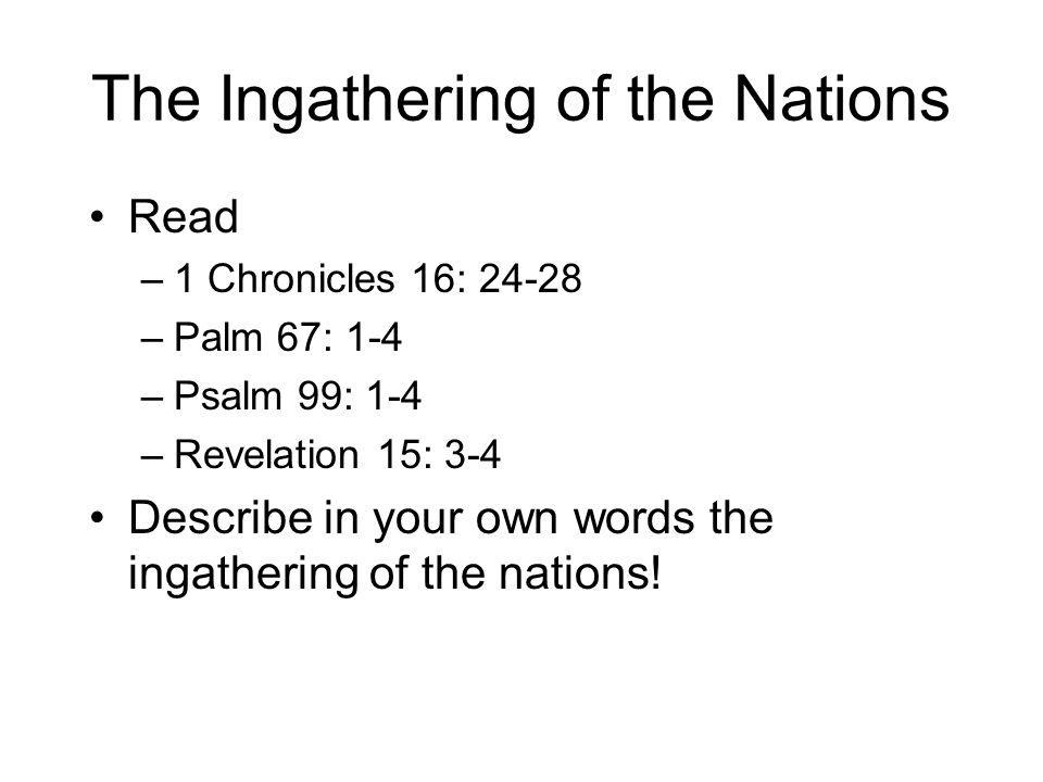 The Ingathering of the Nations Read –1 Chronicles 16: 24-28 –Palm 67: 1-4 –Psalm 99: 1-4 –Revelation 15: 3-4 Describe in your own words the ingathering of the nations!