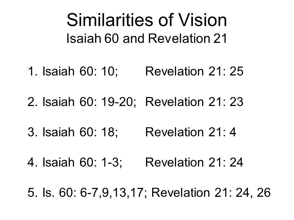 Similarities of Vision Isaiah 60 and Revelation 21 1.Isaiah 60: 10; Revelation 21: 25 2.Isaiah 60: 19-20; Revelation 21: 23 3.Isaiah 60: 18; Revelation 21: 4 4.Isaiah 60: 1-3; Revelation 21: 24 5.Is.
