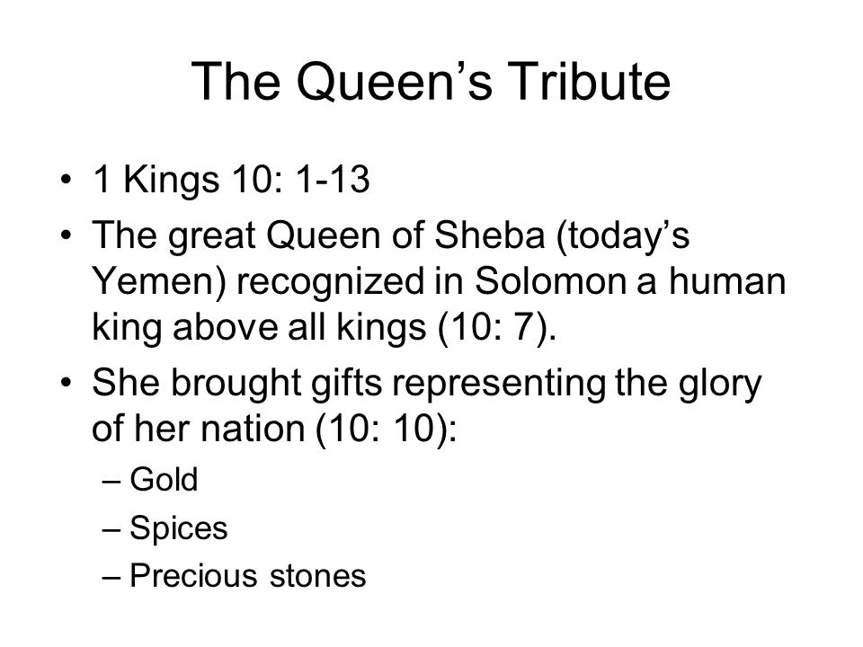 The Queen's Tribute 1 Kings 10: 1-13 The great Queen of Sheba (today's Yemen) recognized in Solomon a human king above all kings (10: 7).