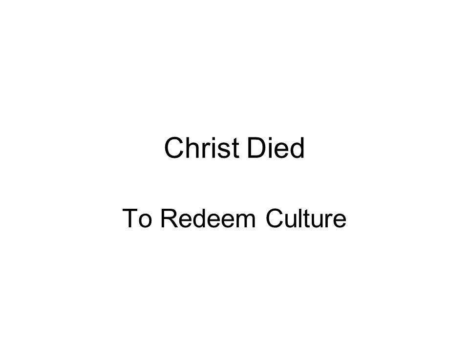 Christ Died To Redeem Culture