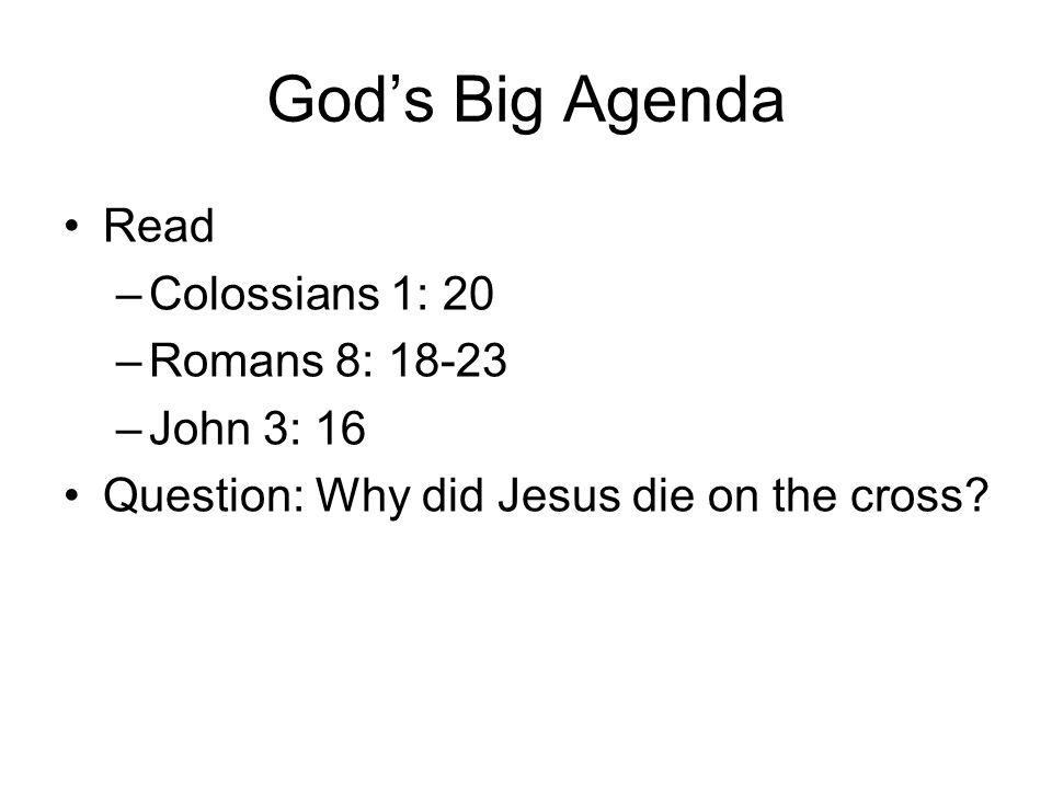 God's Big Agenda Read –Colossians 1: 20 –Romans 8: 18-23 –John 3: 16 Question: Why did Jesus die on the cross?