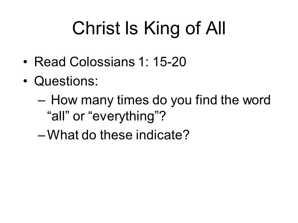 Christ Is King of All Read Colossians 1: 15-20 Questions: – How many times do you find the word all or everything .