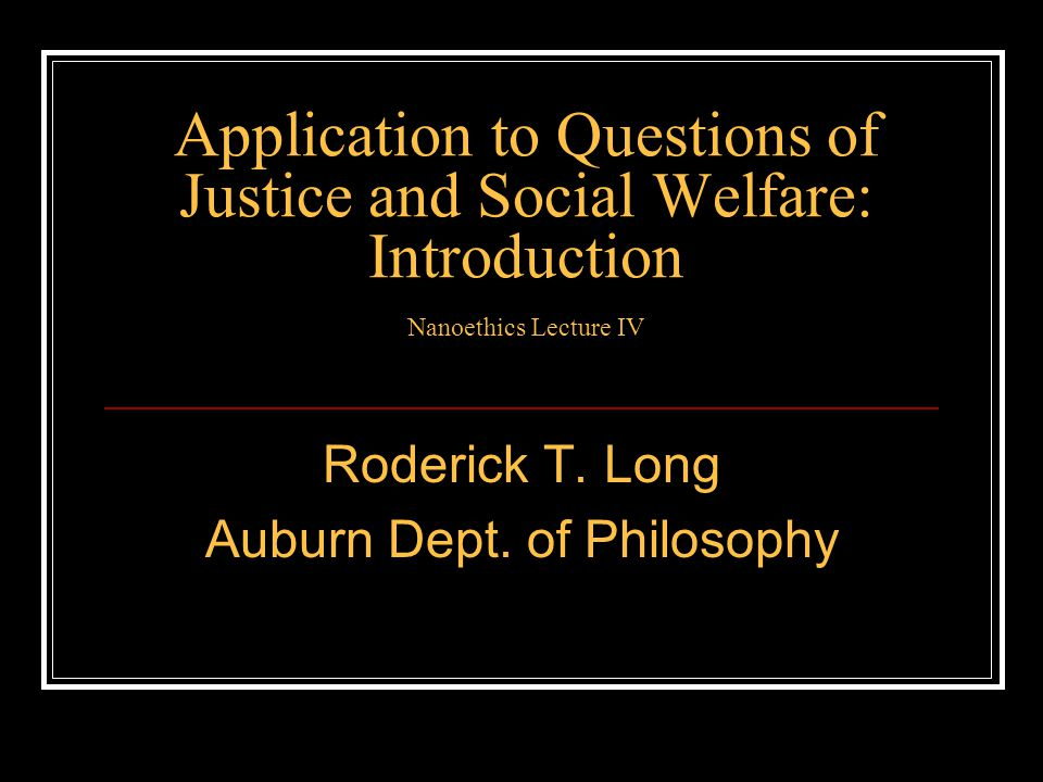 Application to Questions of Justice and Social Welfare: Introduction Nanoethics Lecture IV Roderick T. Long Auburn Dept. of Philosophy