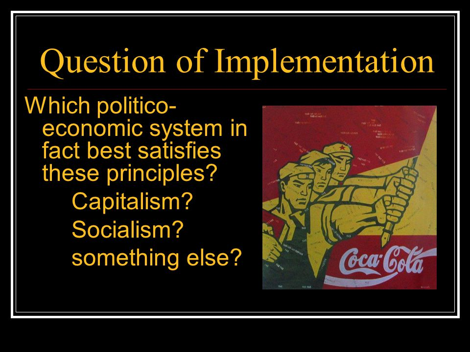 Question of Implementation Which politico- economic system in fact best satisfies these principles? Capitalism? Socialism? something else?