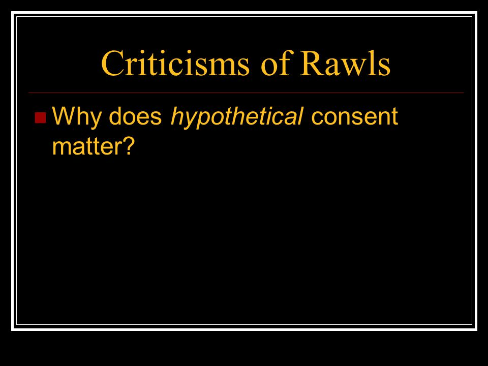 Criticisms of Rawls Why does hypothetical consent matter?