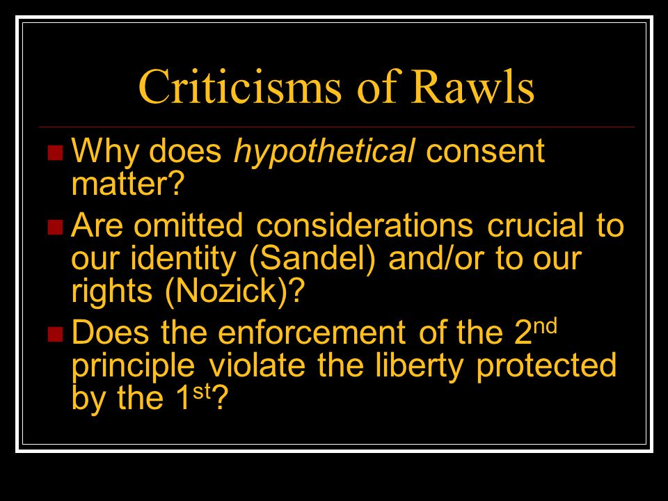 Criticisms of Rawls Why does hypothetical consent matter? Are omitted considerations crucial to our identity (Sandel) and/or to our rights (Nozick)? D