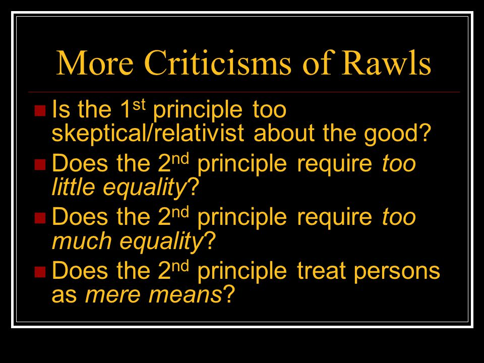 More Criticisms of Rawls Is the 1 st principle too skeptical/relativist about the good? Does the 2 nd principle require too little equality? Does the