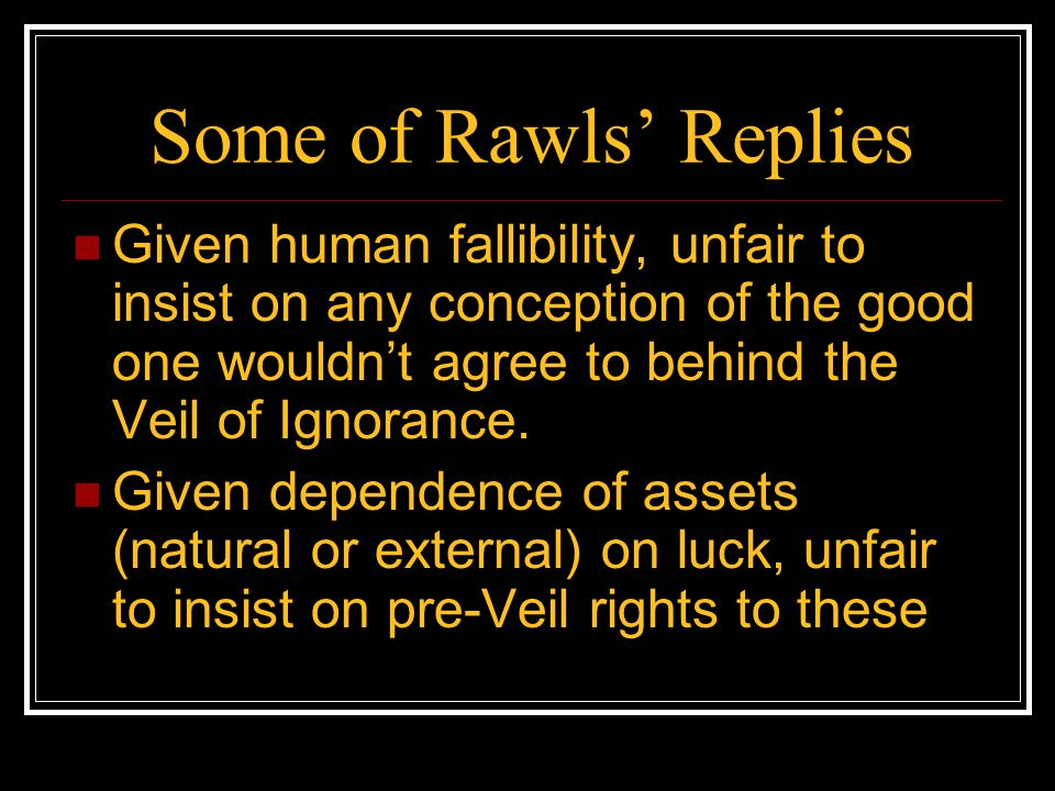 Some of Rawls' Replies Given human fallibility, unfair to insist on any conception of the good one wouldn't agree to behind the Veil of Ignorance. Giv
