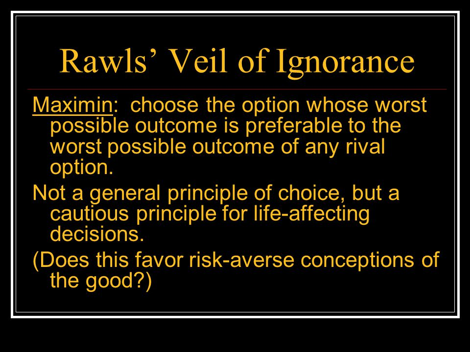 Rawls' Veil of Ignorance Maximin: choose the option whose worst possible outcome is preferable to the worst possible outcome of any rival option. Not