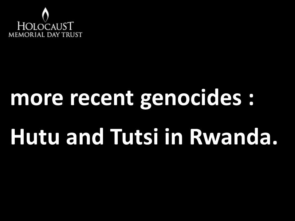 more recent genocides : Hutu and Tutsi in Rwanda.