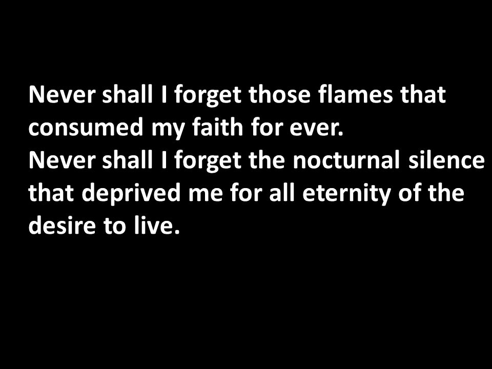 Never shall I forget those flames that consumed my faith for ever. Never shall I forget the nocturnal silence that deprived me for all eternity of the