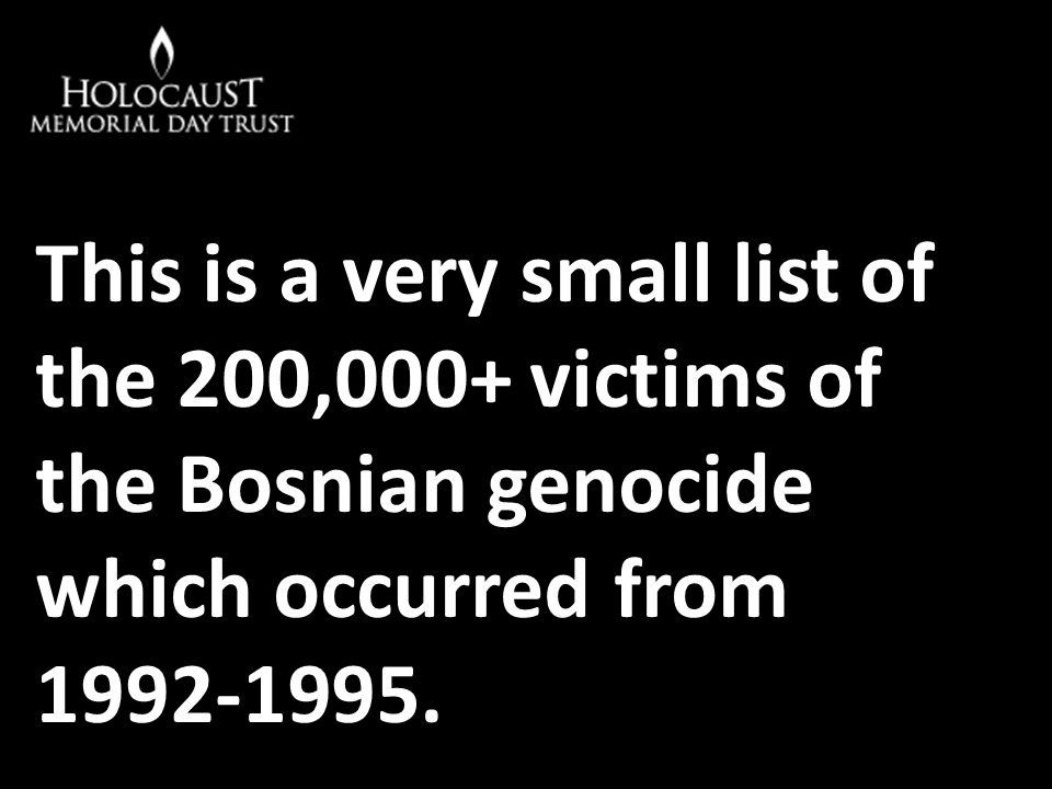 This is a very small list of the 200,000+ victims of the Bosnian genocide which occurred from 1992-1995.