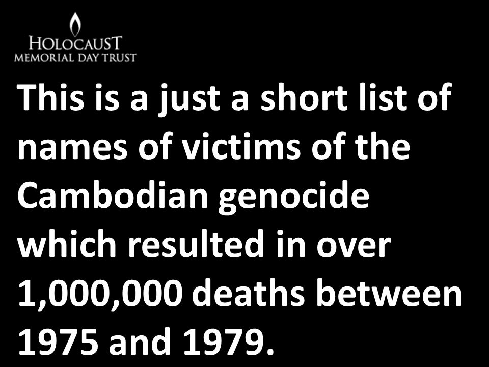 This is a just a short list of names of victims of the Cambodian genocide which resulted in over 1,000,000 deaths between 1975 and 1979.