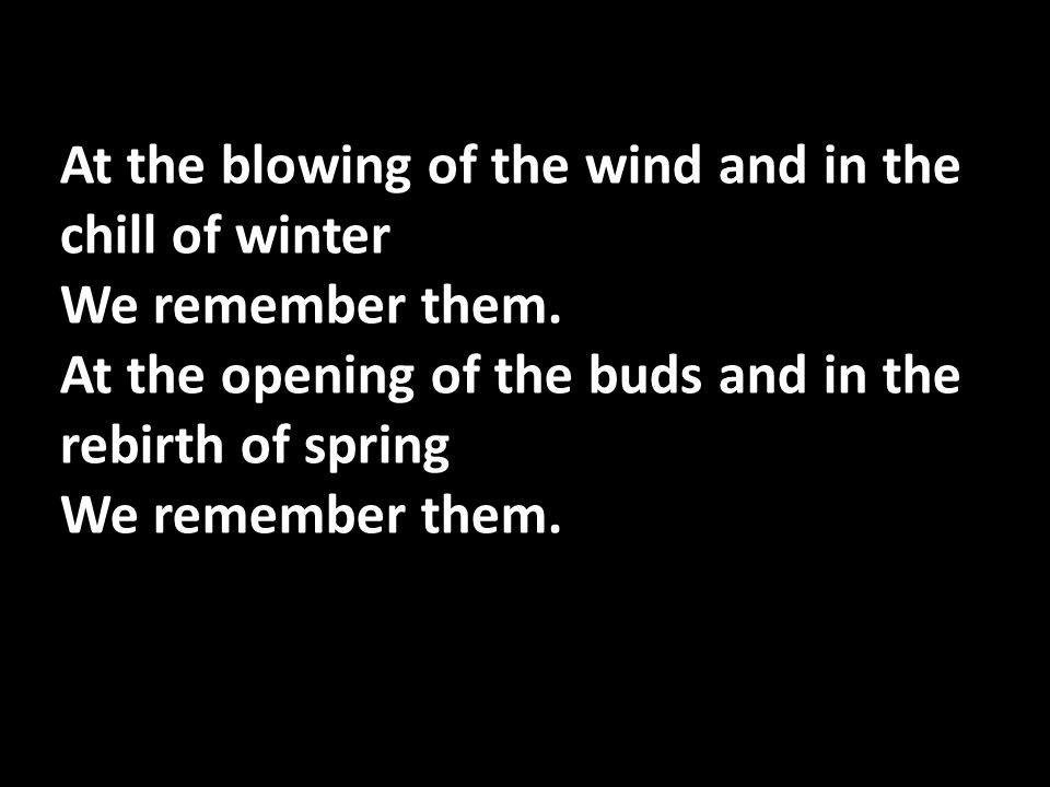At the blowing of the wind and in the chill of winter We remember them. At the opening of the buds and in the rebirth of spring We remember them.