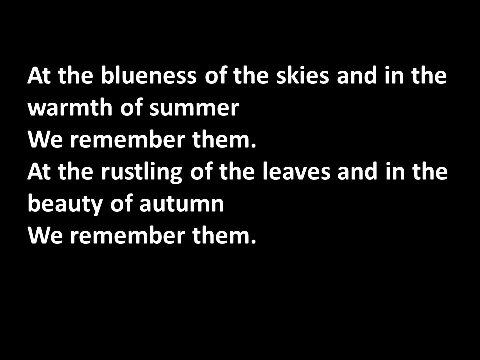 At the blueness of the skies and in the warmth of summer We remember them. At the rustling of the leaves and in the beauty of autumn We remember them.