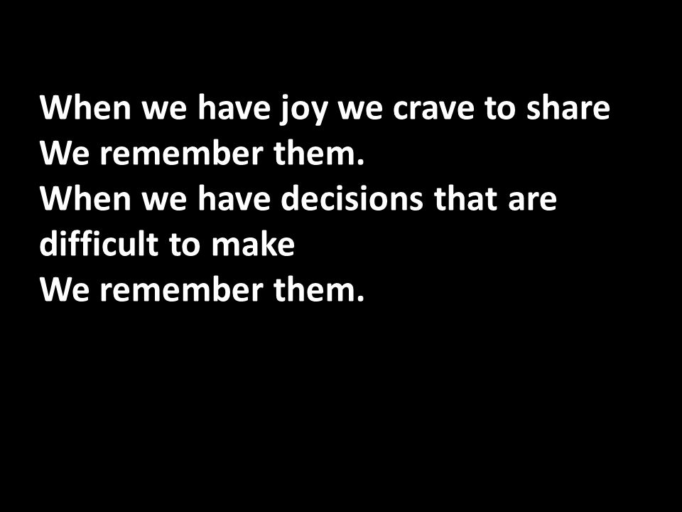 When we have joy we crave to share We remember them. When we have decisions that are difficult to make We remember them.