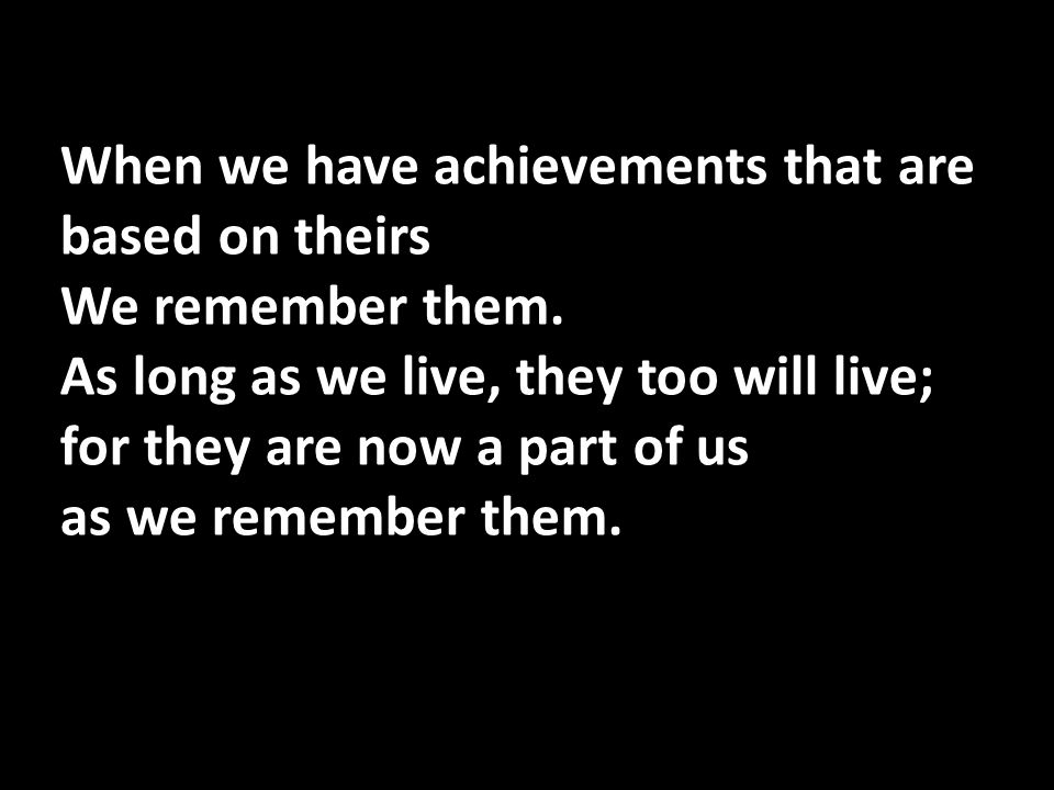 When we have achievements that are based on theirs We remember them. As long as we live, they too will live; for they are now a part of us as we remem