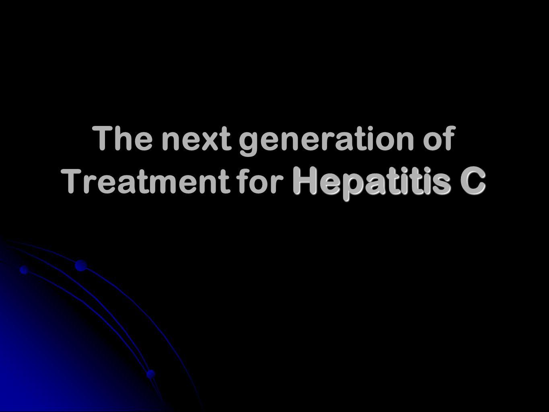 Hepatitis C The next generation of Treatment for Hepatitis C