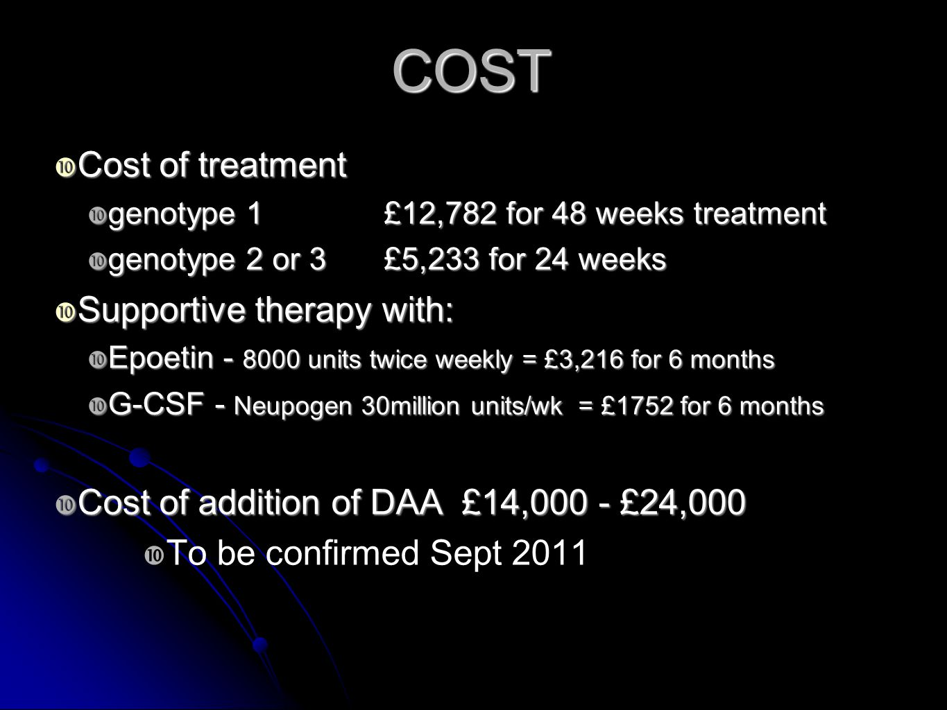 COST  Cost of treatment  genotype 1 £12,782 for 48 weeks treatment  genotype 2 or 3 £5,233 for 24 weeks  Supportive therapy with:  Epoetin - 8000 units twice weekly = £3,216 for 6 months  G-CSF - Neupogen 30million units/wk = £1752 for 6 months  Cost of addition of DAA £14,000 - £24,000  To be confirmed Sept 2011