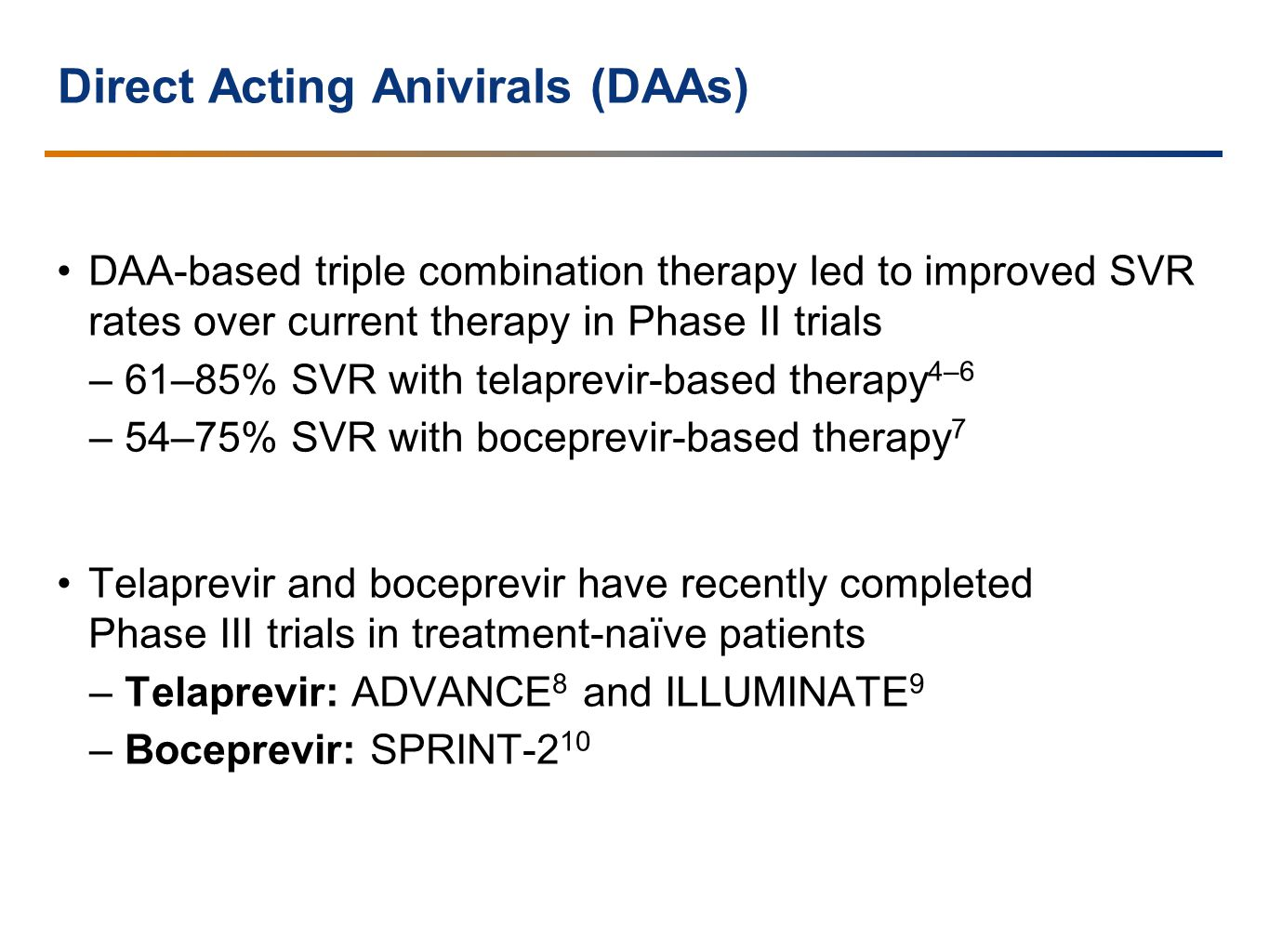Direct Acting Anivirals (DAAs) DAA-based triple combination therapy led to improved SVR rates over current therapy in Phase II trials –61–85% SVR with telaprevir-based therapy 4–6 –54–75% SVR with boceprevir-based therapy 7 Telaprevir and boceprevir have recently completed Phase III trials in treatment-naïve patients –Telaprevir: ADVANCE 8 and ILLUMINATE 9 –Boceprevir: SPRINT-2 10