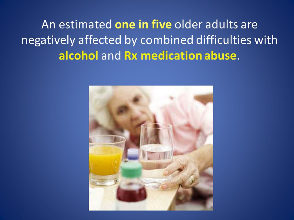 An estimated one in five older adults are negatively affected by combined difficulties with alcohol and Rx medication abuse.