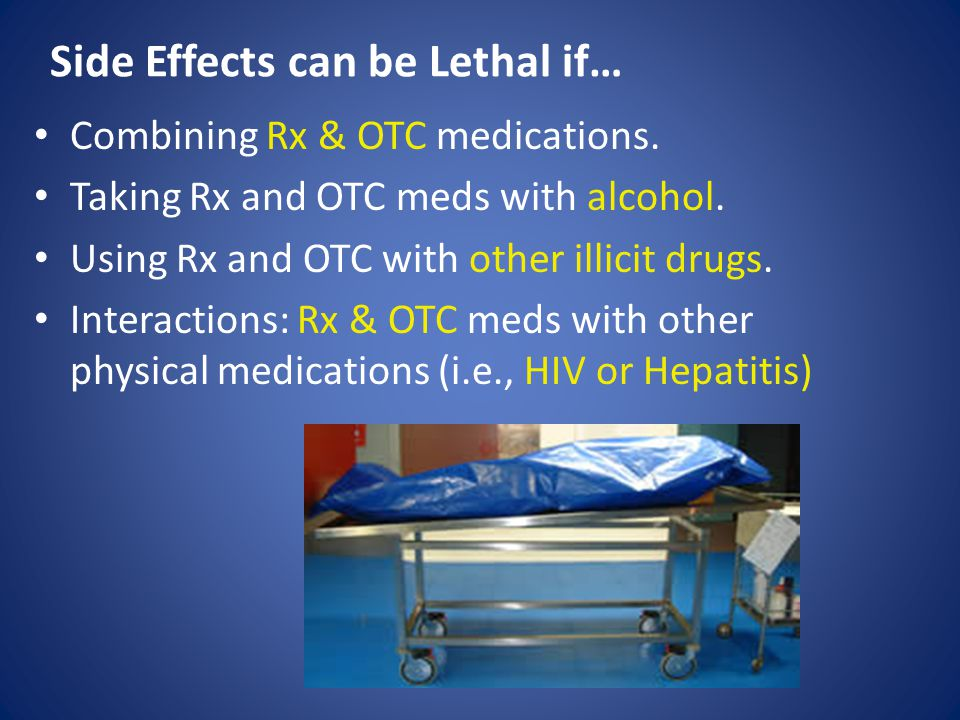 Side Effects can be Lethal if… Combining Rx & OTC medications.