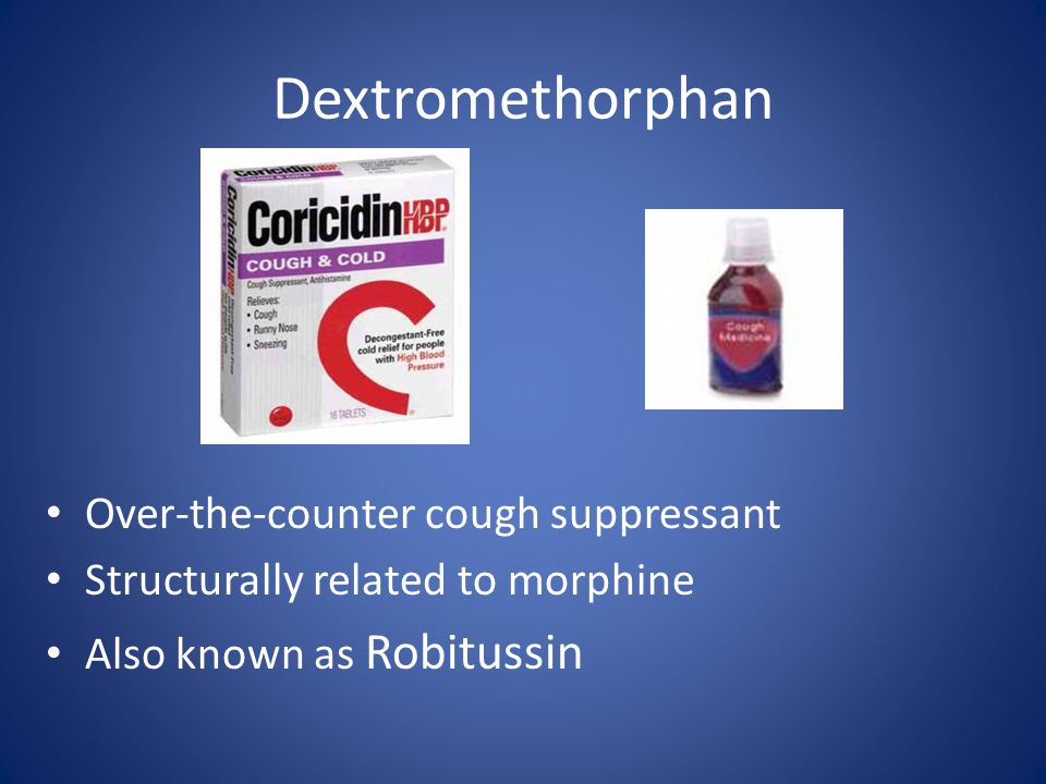 Dextromethorphan Over-the-counter cough suppressant Structurally related to morphine Also known as Robitussin
