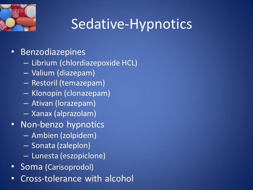 Sedative-Hypnotics Benzodiazepines – Librium (chlordiazepoxide HCL) – Valium (diazepam) – Restoril (temazepam) – Klonopin (clonazepam) – Ativan (lorazepam) – Xanax (alprazolam) Non-benzo hypnotics – Ambien (zolpidem) – Sonata (zaleplon) – Lunesta (eszopiclone) Soma (Carisoprodol) Cross-tolerance with alcohol