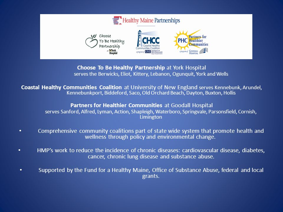 Choose To Be Healthy Partnership at York Hospital serves the Berwicks, Eliot, Kittery, Lebanon, Ogunquit, York and Wells Coastal Healthy Communities Coalition at University of New England serves Kennebunk, Arundel, Kennebunkport, Biddeford, Saco, Old Orchard Beach, Dayton, Buxton, Hollis Partners for Healthier Communities at Goodall Hospital serves Sanford, Alfred, Lyman, Action, Shapleigh, Waterboro, Springvale, Parsonsfield, Cornish, Limington Comprehensive community coalitions part of state wide system that promote health and wellness through policy and environmental change.