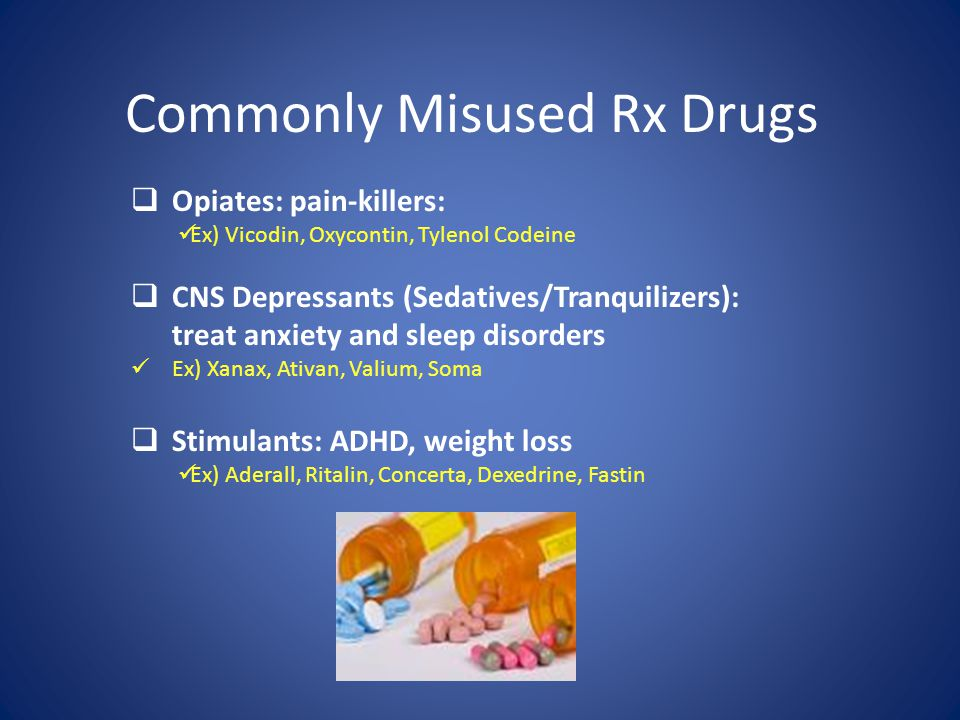Commonly Misused Rx Drugs  Opiates: pain-killers: Ex) Vicodin, Oxycontin, Tylenol Codeine  CNS Depressants (Sedatives/Tranquilizers): treat anxiety and sleep disorders Ex) Xanax, Ativan, Valium, Soma  Stimulants: ADHD, weight loss Ex) Aderall, Ritalin, Concerta, Dexedrine, Fastin