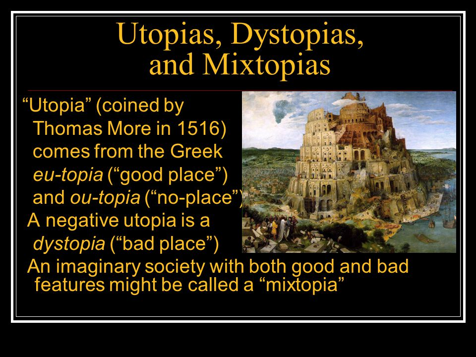 Utopias, Dystopias, and Mixtopias Utopia (coined by Thomas More in 1516) comes from the Greek eu-topia ( good place ) and ou-topia ( no-place ) A negative utopia is a dystopia ( bad place ) An imaginary society with both good and bad features might be called a mixtopia
