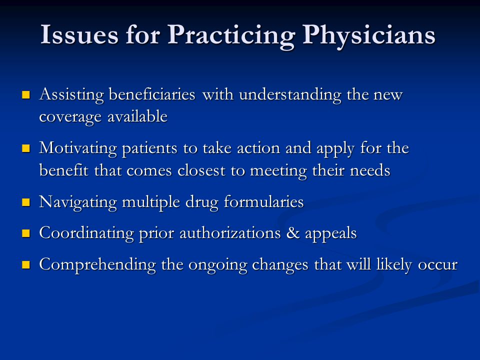 Issues for Practicing Physicians Assisting beneficiaries with understanding the new coverage available Assisting beneficiaries with understanding the