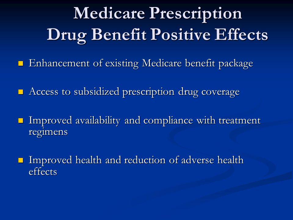 Medicare Prescription Drug Benefit Positive Effects Enhancement of existing Medicare benefit package Enhancement of existing Medicare benefit package