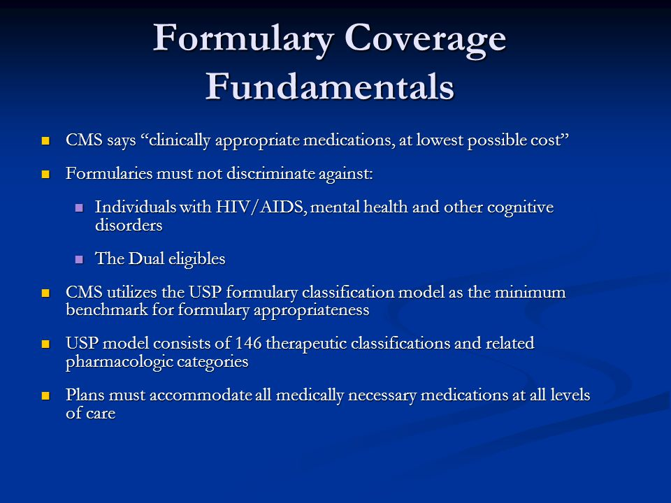 """Formulary Coverage Fundamentals CMS says """"clinically appropriate medications, at lowest possible cost"""" CMS says """"clinically appropriate medications, a"""