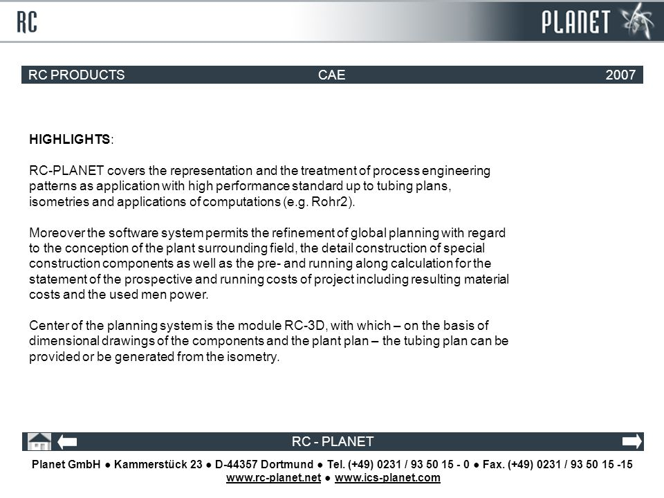 RC PRODUCTSCAE2007 RC - PLANET HIGHLIGHTS: RC-PLANET covers the representation and the treatment of process engineering patterns as application with high performance standard up to tubing plans, isometries and applications of computations (e.g.