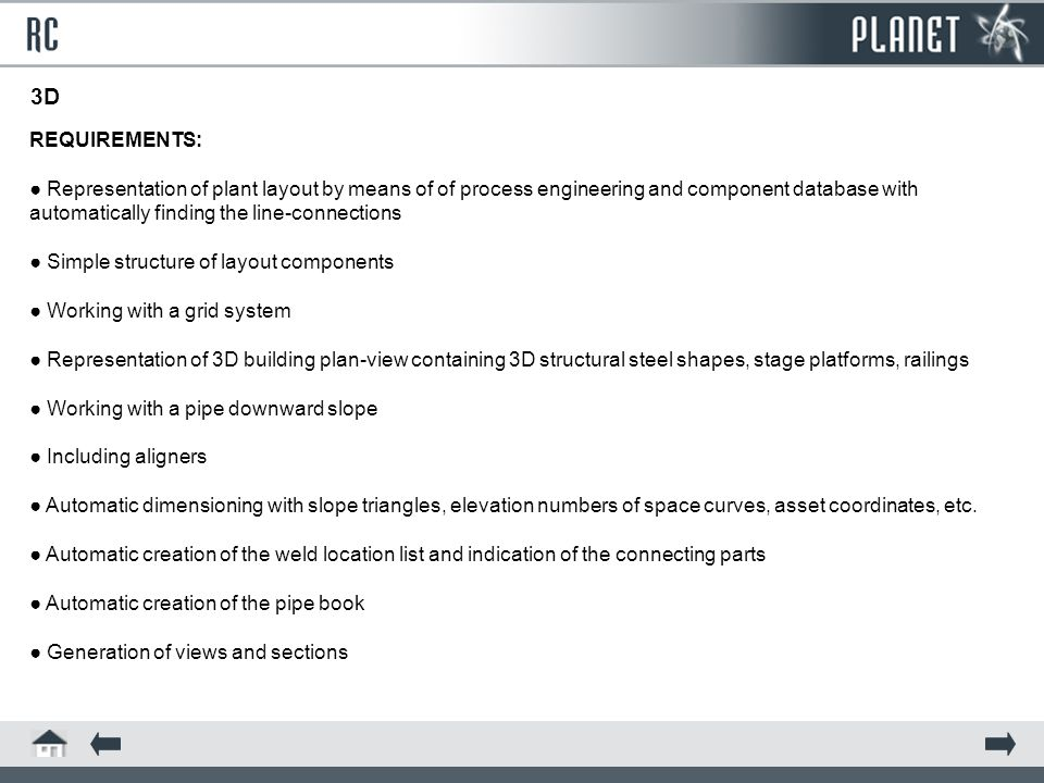 REQUIREMENTS: ● Representation of plant layout by means of of process engineering and component database with automatically finding the line-connections ● Simple structure of layout components ● Working with a grid system ● Representation of 3D building plan-view containing 3D structural steel shapes, stage platforms, railings ● Working with a pipe downward slope ● Including aligners ● Automatic dimensioning with slope triangles, elevation numbers of space curves, asset coordinates, etc.