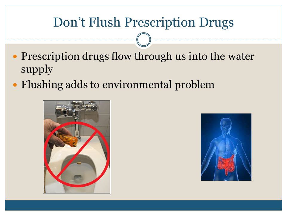 Don't Flush Prescription Drugs Prescription drugs flow through us into the water supply Flushing adds to environmental problem