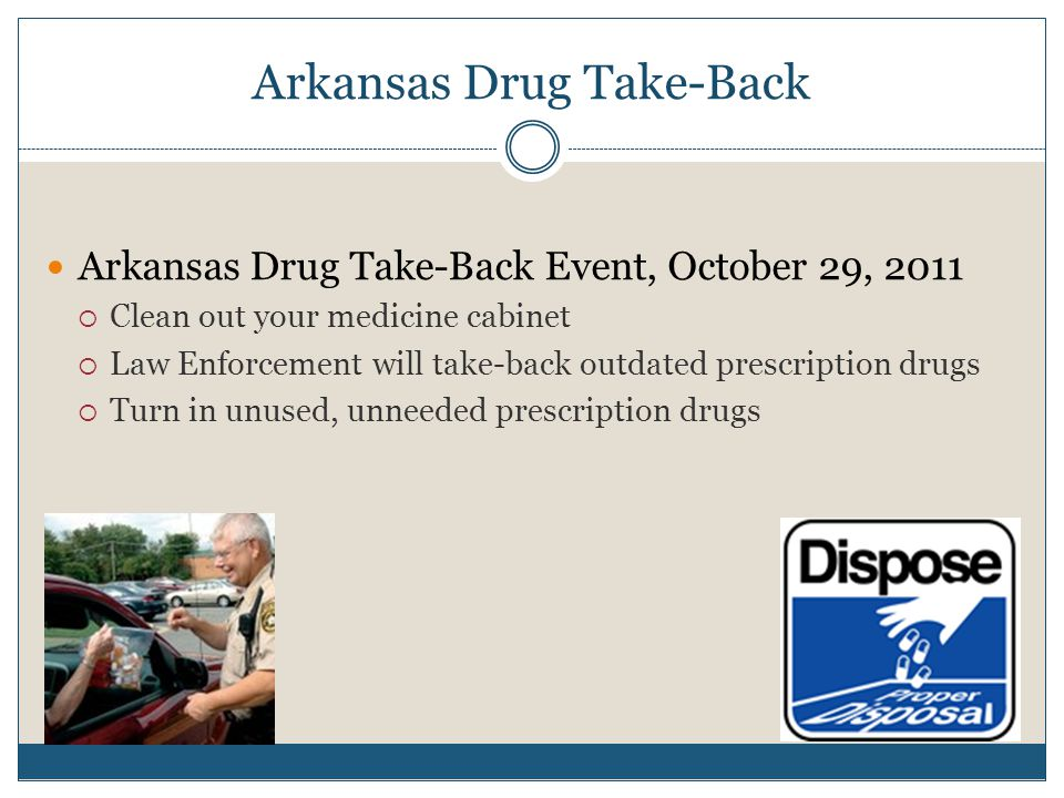 Arkansas Drug Take-Back Arkansas Drug Take-Back Event, October 29, 2011  Clean out your medicine cabinet  Law Enforcement will take-back outdated prescription drugs  Turn in unused, unneeded prescription drugs